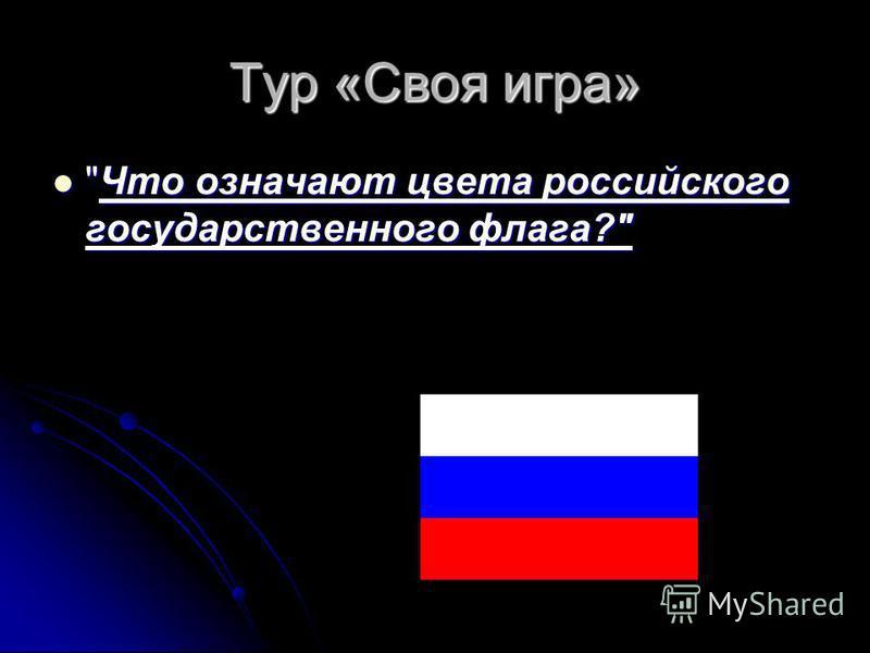 Тур «Своя игра» Что означают цвета российского государственного флага? Что означают цвета российского государственного флага?