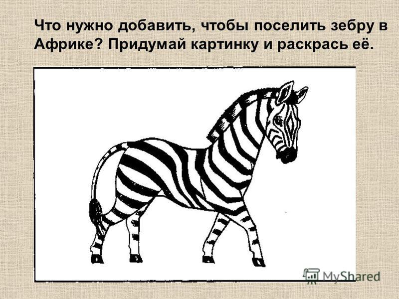 Что нужно добавить, чтобы поселить зебру в Африке? Придумай картинку и раскрась её.