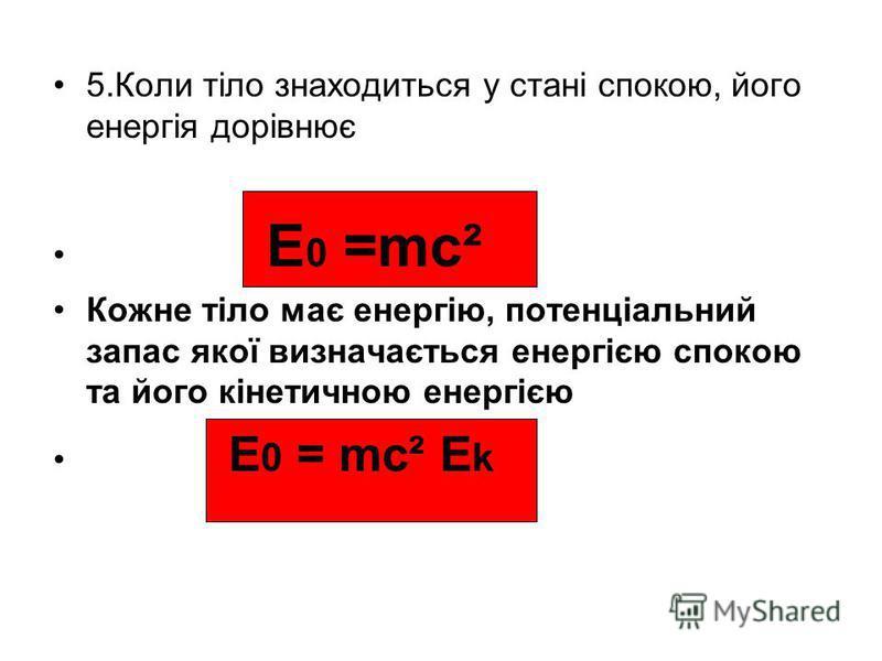 5.Коли тіло знаходиться у стані спокою, його енергія дорівнює E 0 =mc² Кожне тіло має енергію, потенціальний запас якої визначається енергією спокою та його кінетичною енергією E 0 = mc² E k