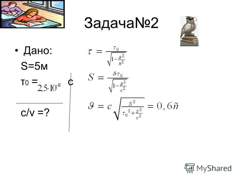 Задача2 Дано: S=5м τ 0 = c c/v =?