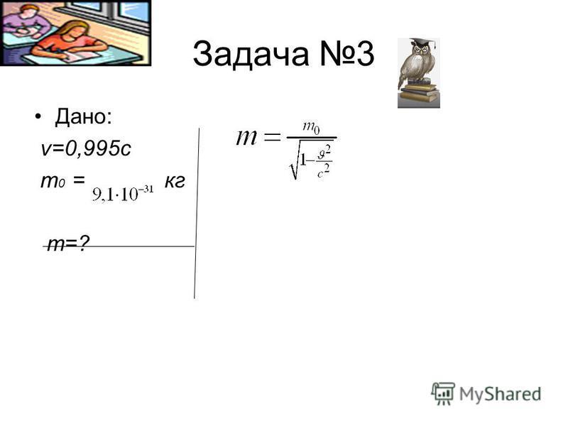 Задача 3 Дано: v=0,995c m 0 = кг m=?