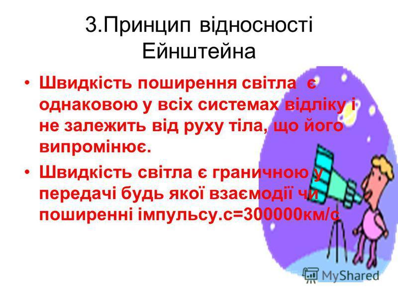 3.Принцип відносності Ейнштейна Швидкість поширення світла є однаковою у всіх системах відліку і не залежить від руху тіла, що його випромінює. Швидкість світла є граничною у передачі будь якої взаємодії чи поширенні імпульсу.с=300000км/с