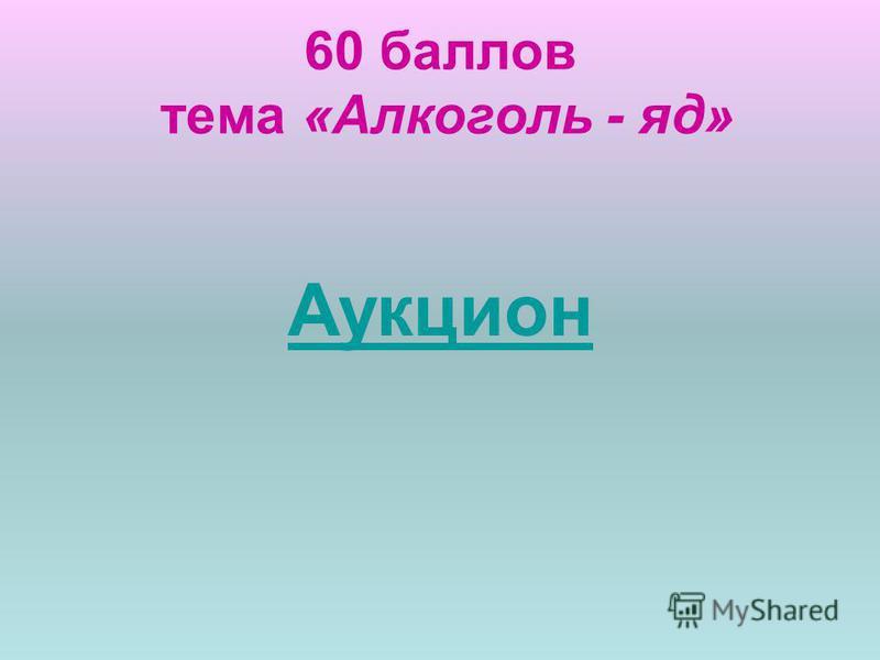 60 баллов тема «Алкоголь - яд» Аукцион