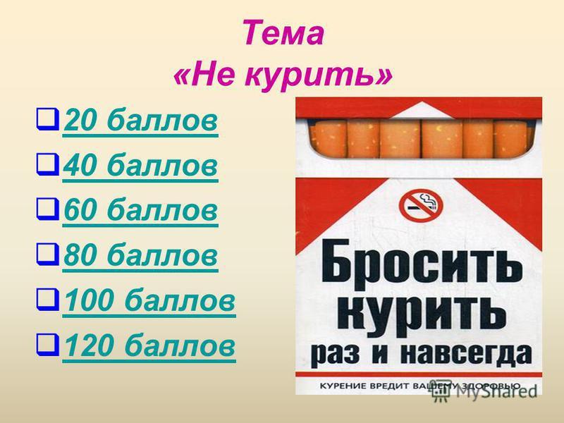 Тема «Не курить» 20 баллов 40 баллов 60 баллов 80 баллов 100 баллов 120 баллов
