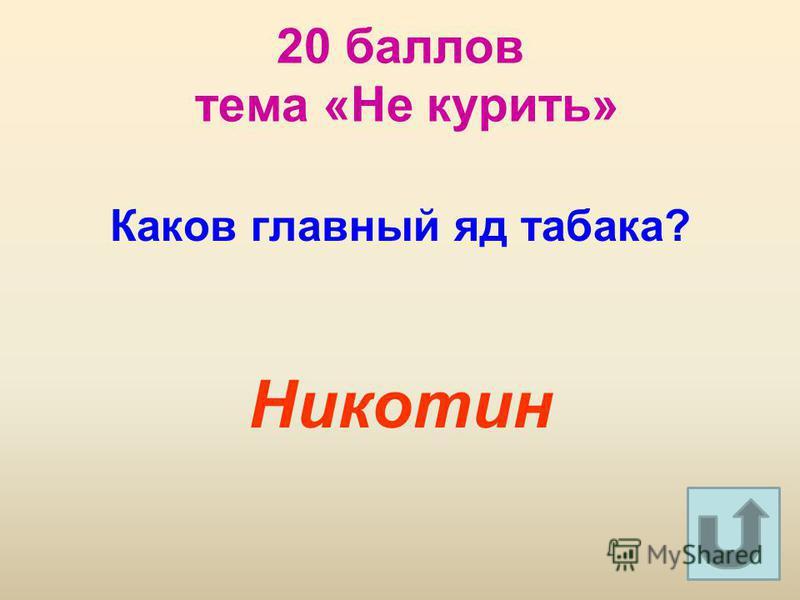 20 баллов тема «Не курить» Каков главный яд табака? Никотин
