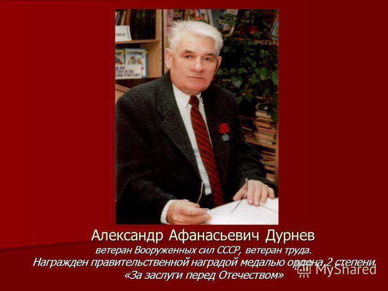Александр Афанасьевич Дурнев ветеран Вооруженных сил СССР, ветеран труда. Награжден правительственной наградой медалью ордена 2 степени «За заслуги перед Отечеством»