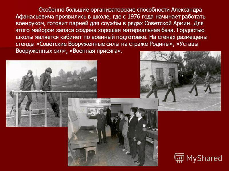 Особенно большие организаторские способности Александра Афанасьевича проявились в школе, где с 1976 года начинает работать военруком, готовит парней для службы в рядах Советской Армии. Для этого майором запаса создана хорошая материальная база. Гордо