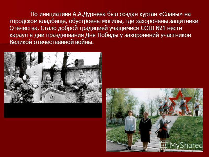 По инициативе А.А.Дурнева был создан курган «Славы» на городском кладбище, обустроены могилы, где захоронены защитники Отечества. Стало доброй традицией учащимися СОШ 1 нести караул в дни празднования Дня Победы у захоронений участников Великой отече