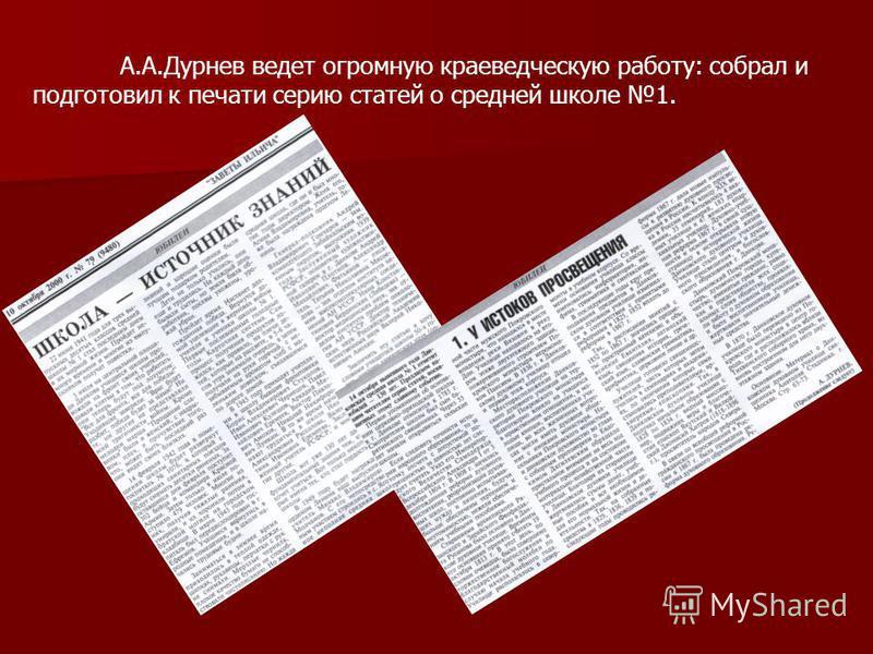 А.А.Дурнев ведет огромную краеведческую работу: собрал и подготовил к печати серию статей о средней школе 1.