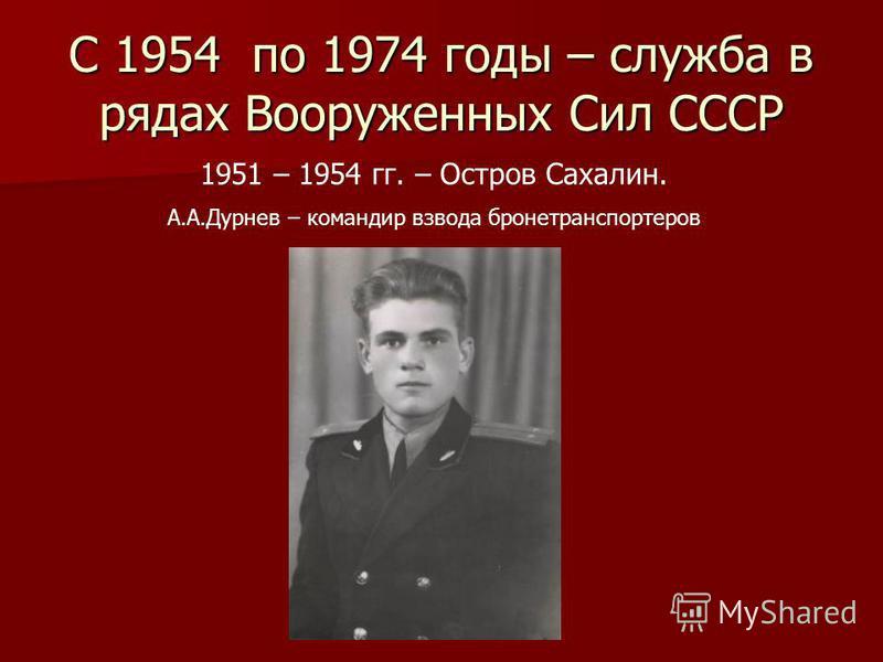 С 1954 по 1974 годы – служба в рядах Вооруженных Сил СССР 1951 – 1954 гг. – Остров Сахалин. А.А.Дурнев – командир взвода бронетранспортеров