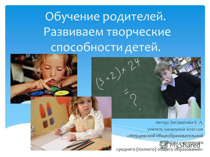Обучение родителей. Развиваем творческие способности детей. Автор: Энговатова Е. А. учитель начальных классов «Жердевской общеобразовательной школы – интерната среднего (полного) общего образования»