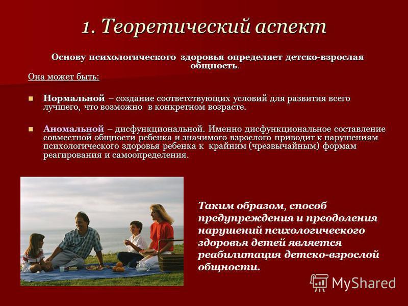 1. Теоретический аспект Основу психологического здоровья определяет детско-взрослая общность. Она может быть: Нормальной – создание соответствующих условий для развития всего лучшего, что возможно в конкретном возрасте. Нормальной – создание соответс