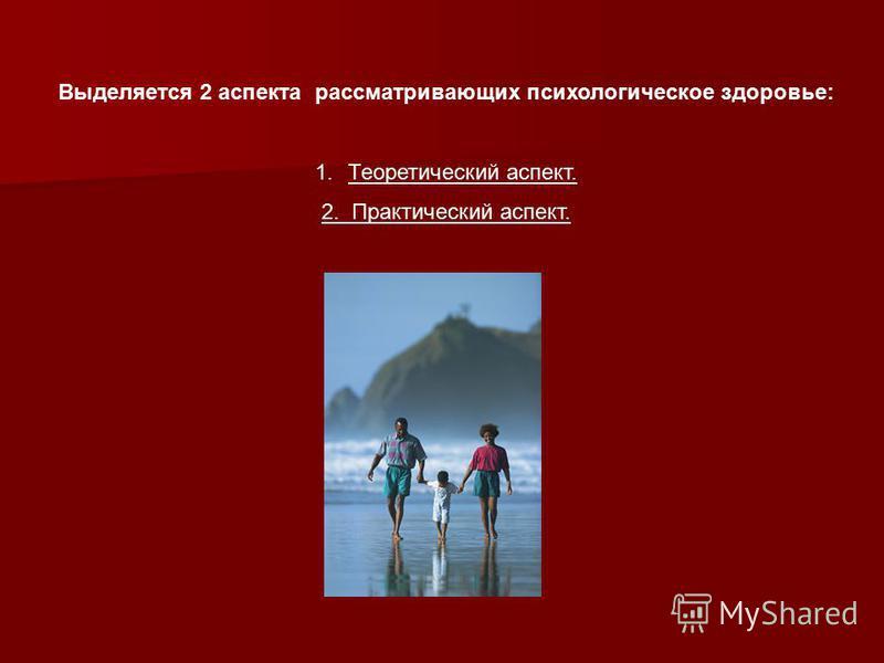 Выделяется 2 аспекта рассматривающих психологическое здоровье: 1. Теоретический аспект. 2. Практический аспект.