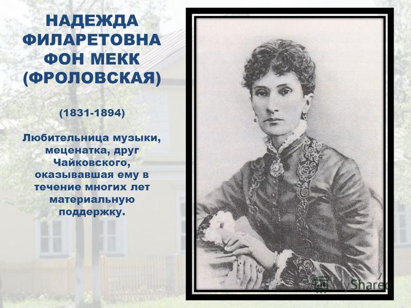 НАДЕЖДА ФИЛАРЕТОВНА ФОН МЕКК (ФРОЛОВСКАЯ) (1831-1894) Любительница музыки, меценатка, друг Чайковского, оказывавшая ему в течение многих лет материальную поддержку.