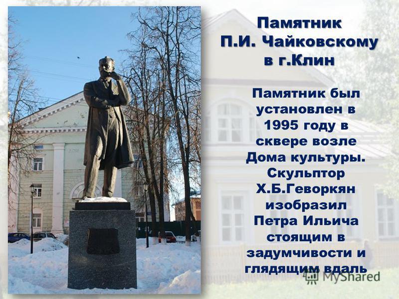 Памятник П.И. Чайковскому в г.Клин Памятник был установлен в 1995 году в сквере возле Дома культуры. Скульптор Х.Б.Геворкян изобразил Петра Ильича стоящим в задумчивости и глядящим вдаль