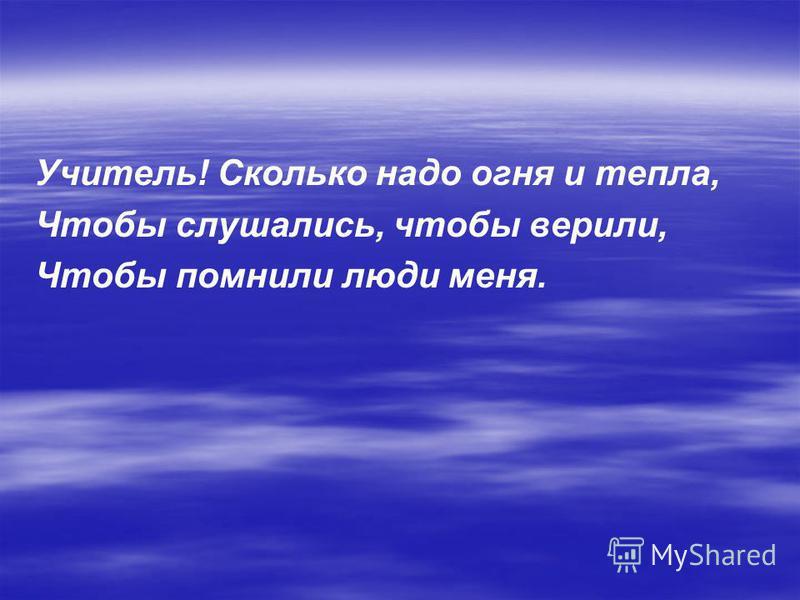 Учитель! Сколько надо огня и тепла, Чтобы слушались, чтобы верили, Чтобы помнили люди меня.