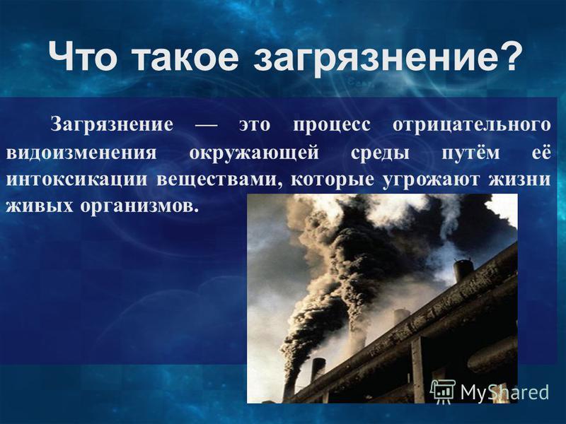 Что такое загрязнение? Загрязнение это процесс отрицательного видоизменения окружающей среды путём её интоксикации веществами, которые угрожают жизни живых организмов.