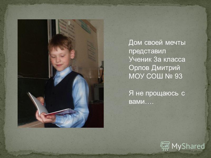 Дом своей мечты представил Ученик 3 а класса Орлов Дмитрий МОУ СОШ 93 Я не прощаюсь с вами….