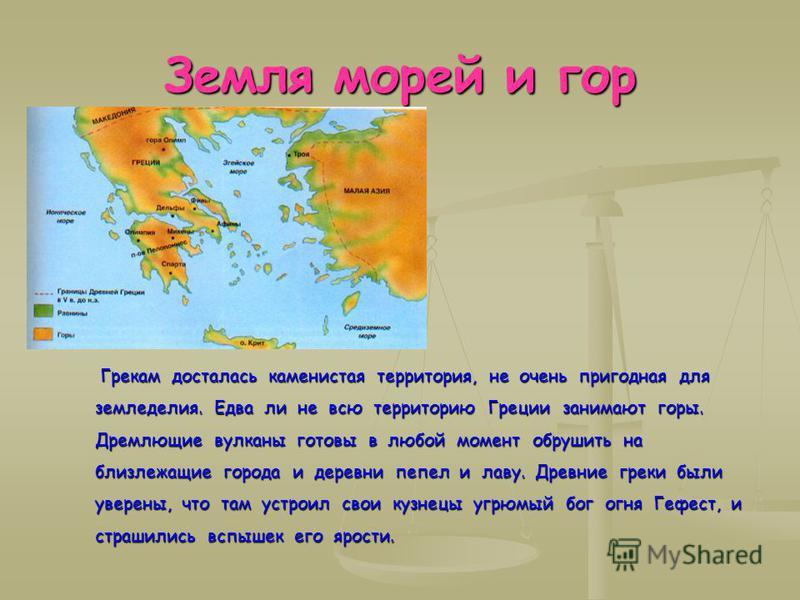 Земля морей и гор Грекам досталась каменистая территория, не очень пригодная для земледелия. Едва ли не всю территорию Греции занимают горы. Дремлющие вулканы готовы в любой момент обрушить на близлежащие города и деревни пепел и лаву. Древние греки