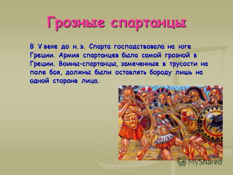 Грозные спартанцы В V веке до н. э. Спарта господствовала на юге Греции. Армия спартанцев была самой грозной в Греции. Воины-спартанцы, замеченные в трусости на поле боя, должны были оставлять бороду лишь на одной стороне лица. В V веке до н. э. Спар