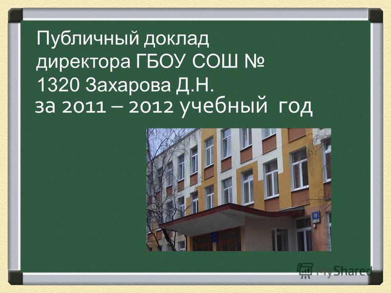 за 2011 – 2012 учебный год Публичный доклад директора ГБОУ СОШ 1320 Захарова Д.Н.