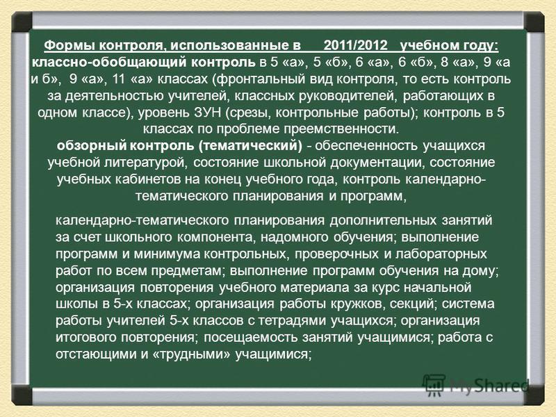 Формы контроля, использованные в 2011/2012 учебном году: классно-обобщающий контроль в 5 «а», 5 «б», 6 «а», 6 «б», 8 «а», 9 «а и б», 9 «а», 11 «а» классах (фронтальный вид контроля, то есть контроль за деятельностью учителей, классных руководителей,