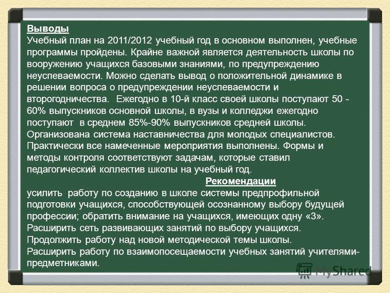 Выводы Учебный план на 2011/2012 учебный год в основном выполнен, учебные программы пройдены. Крайне важной является деятельность школы по вооружению учащихся базовыми знаниями, по предупреждению неуспеваемости. Можно сделать вывод о положительной ди