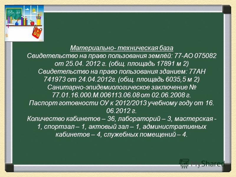 Материально- техническая база Свидетельство на право пользования землёй: 77-АО 075082 от 25.04. 2012 г. (общ. площадь 17891 м 2) Свидетельство на право пользования зданием: 77АН 741973 от 24.04.2012 г. (общ. площадь 6035,5 м 2) Санитарно-эпидемиологи