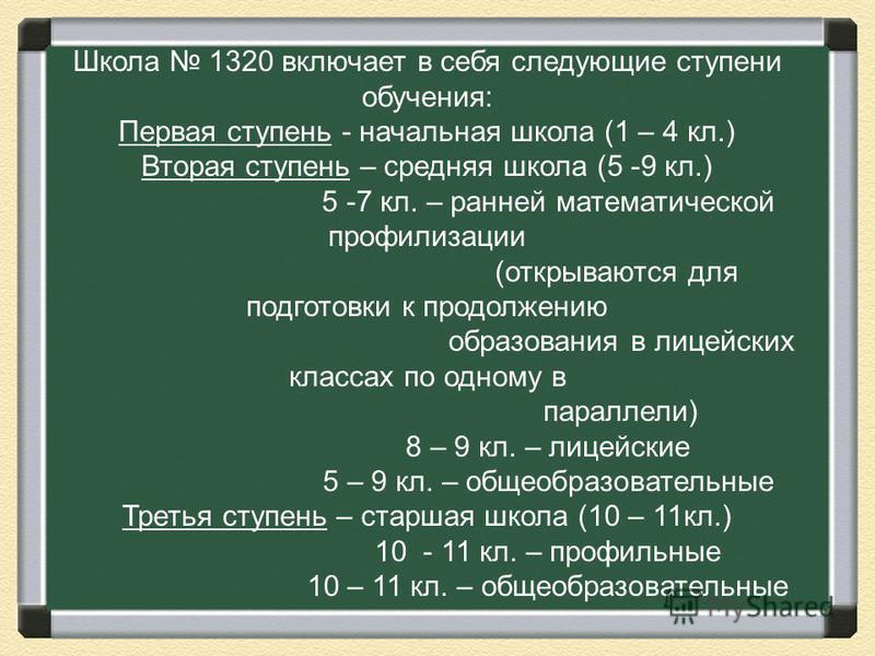 Школа 1320 включает в себя следующие ступени обучения: Первая ступень - начальная школа (1 – 4 кл.) Вторая ступень – средняя школа (5 -9 кл.) 5 -7 кл. – ранней математической профилизации (открываются для подготовки к продолжению образования в лицейс