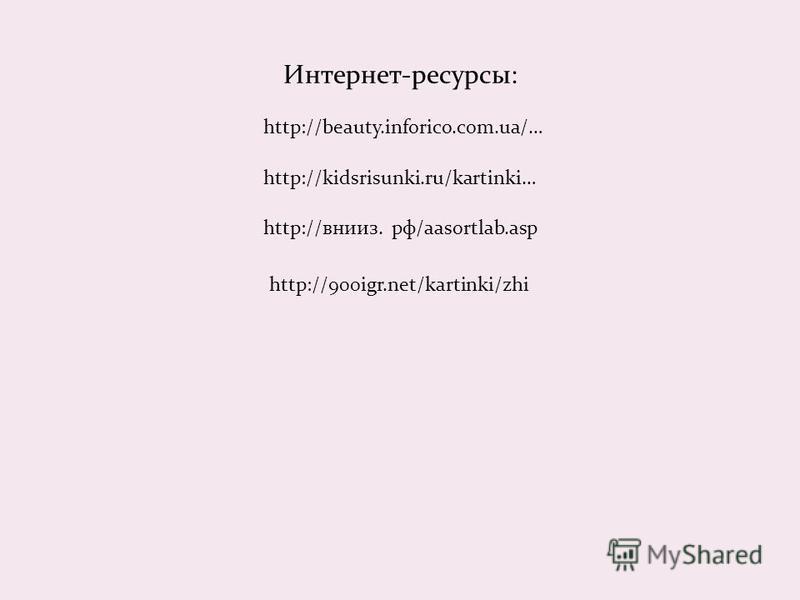 Интернет-ресурсы: http://beauty.inforico.com.ua/… http://kidsrisunki.ru/kartinki… http://внииз. рф/aasortlab.asp http://900igr.net/kartinki/zhi