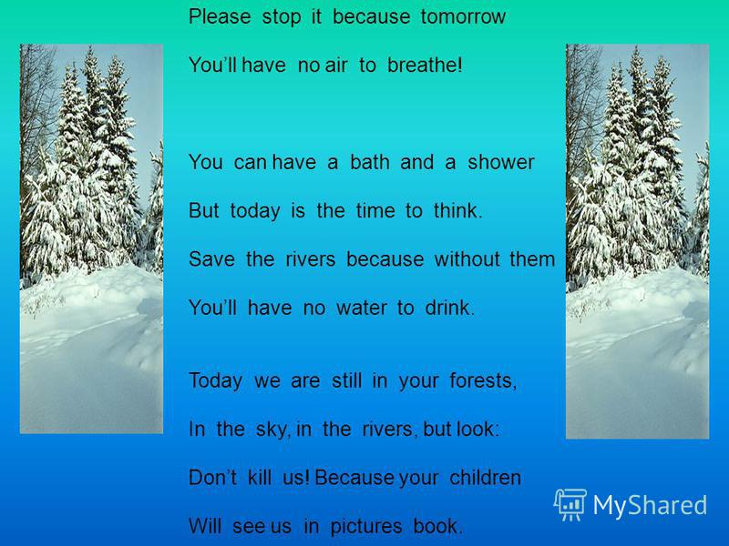 Please stop it because tomorrow Youll have no air to breathe! You can have a bath and a shower But today is the time to think. Save the rivers because without them Youll have no water to drink. Today we are still in your forests, In the sky, in the r