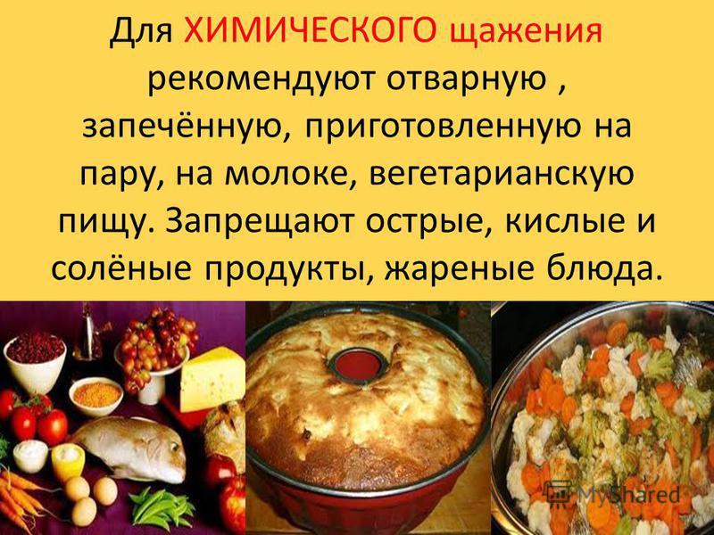 Для ХИМИЧЕСКОГО щажения рекомендуют отварную, запечённую, приготовленную на пару, на молоке, вегетарианскую пищу. Запрещают острые, кислые и солёные продукты, жареные блюда.