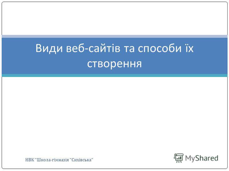 Види веб-сайтів та способи їх створення НВК Школа-гімназія Сихівська