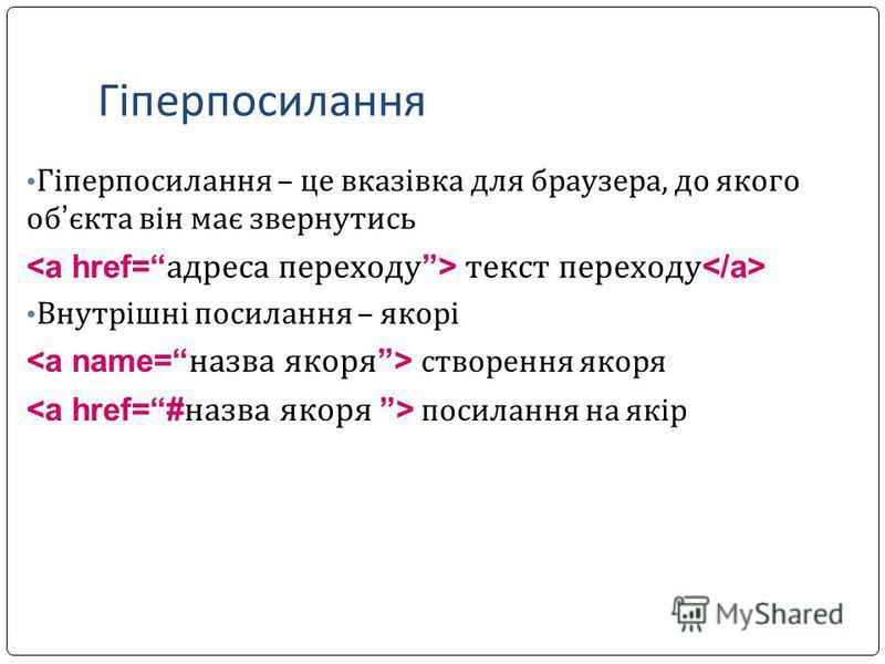 Гіперпосилання Гіперпосилання – це вказівка для браузера, до якого об єкта він має звернутись текст переходу Внутрішні посилання – якорі створення якоря посилання на якір