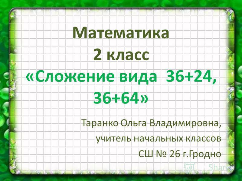 Таранко Ольга Владимировна, учитель начальных классов СШ 26 г.Гродно Математика 2 класс «Сложение вида 36+24, 36+64»