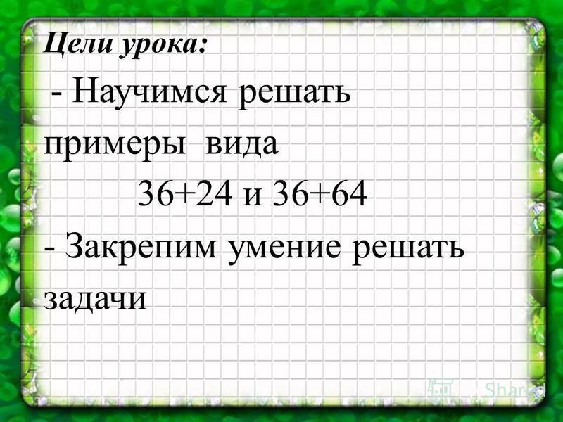 Цели урока: - Научимся решать примеры вида 36+24 и 36+64 - Закрепим умение решать задачи