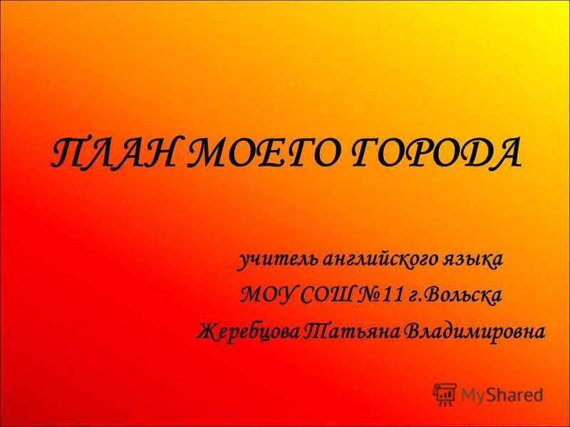 ПЛАН МОЕГО ГОРОДА учитель английского языка МОУ СОШ 11 г.Вольска Жеребцова Татьяна Владимировна