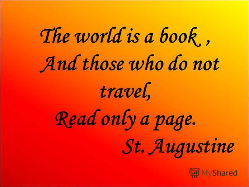 The world is a book, And those who do not travel, Read only a page. St. Augustine