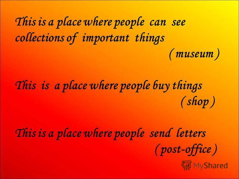This is a place where people can see collections of important things ( museum ) This is a place where people buy things ( shop ) This is a place where people send letters ( post-office )