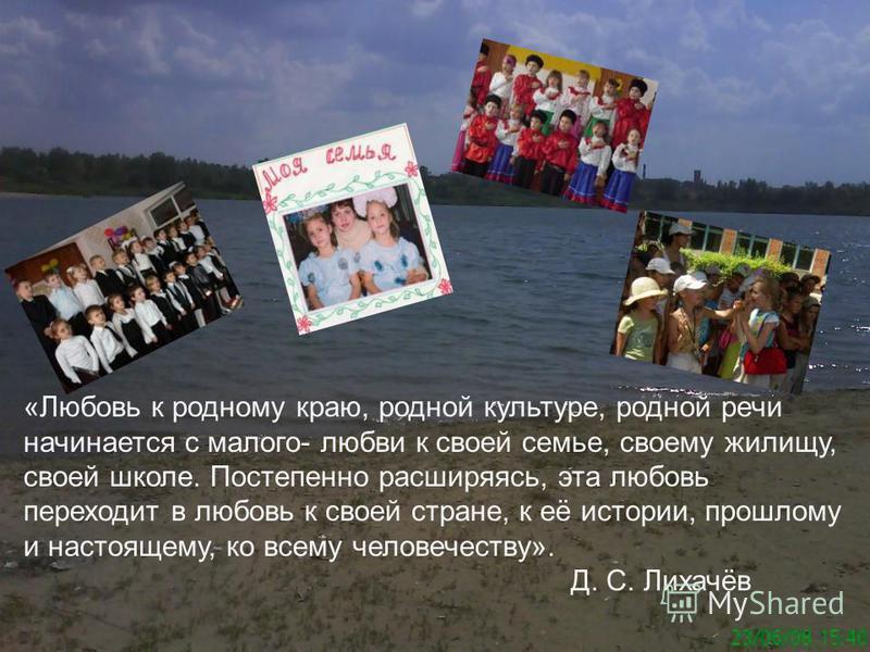 «Любовь к родному краю, родной культуре, родной речи начинается с малого- любви к своей семье, своему жилищу, своей школе. Постепенно расширяясь, эта любовь переходит в любовь к своей стране, к её истории, прошлому и настоящему, ко всему человечеству