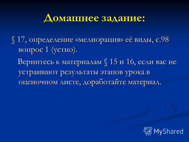 Домашнее задание: § 17, определение «мелиорация» её виды, с.98 вопрос 1 (устно). Вернитесь к материалам § 15 и 16, если вас не устраивают результаты этапов урока в оценочном листе, доработайте материал. Вернитесь к материалам § 15 и 16, если вас не у