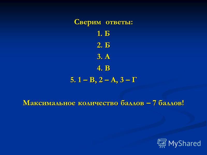 Сверим ответы: 1. Б 2. Б 3. А 4. В 5. 1 – В, 2 – А, 3 – Г Максимальное количество баллов – 7 баллов!