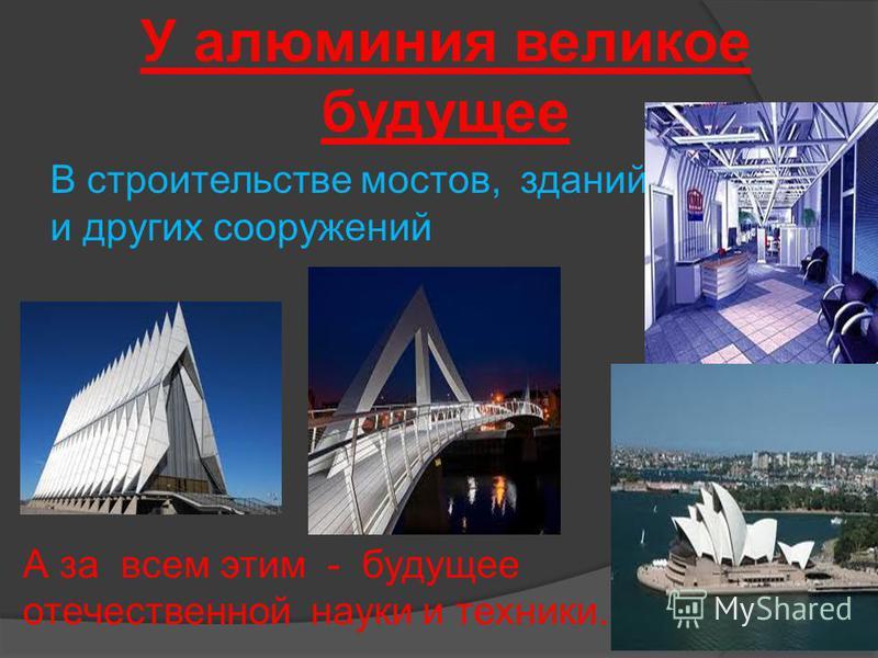 У алюминия великое будущее В строительстве мостов, зданий и других сооружений А за всем этим - будущее отечественной науки и техники.