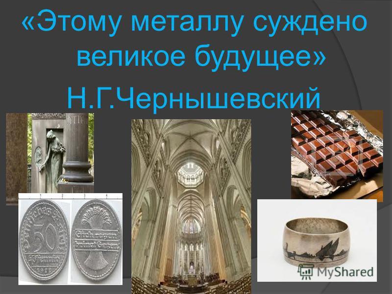 «Этому металлу суждено великое будущее» Н.Г.Чернышевский