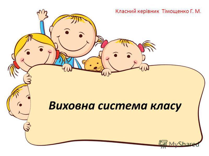 Виховна система класу Класний керівник Тімощенко Г. М.