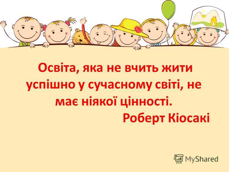 Освіта, яка не вчить жити успішно у сучасному світі, не має ніякої цінності. Роберт Кіосакі