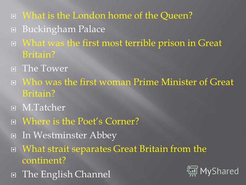 What is the London home of the Queen? Buckingham Palace What was the first most terrible prison in Great Britain? The Tower Who was the first woman Prime Minister of Great Britain? M.Tatcher Where is the Poets Corner? In Westminster Abbey What strait