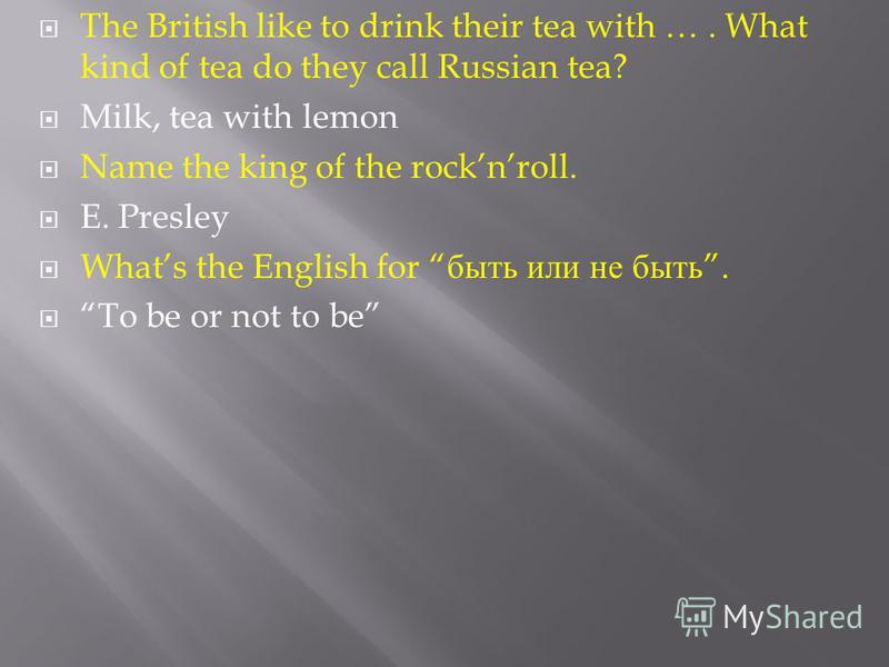 The British like to drink their tea with …. What kind of tea do they call Russian tea? Milk, tea with lemon Name the king of the rocknroll. E. Presley Whats the English for быть или не быть. To be or not to be