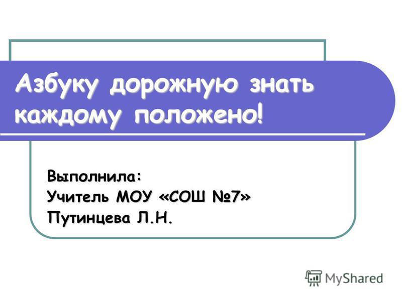 Азбуку дорожную знать каждому положено! Выполнила: Учитель МОУ «СОШ 7» Путинцева Л.Н.