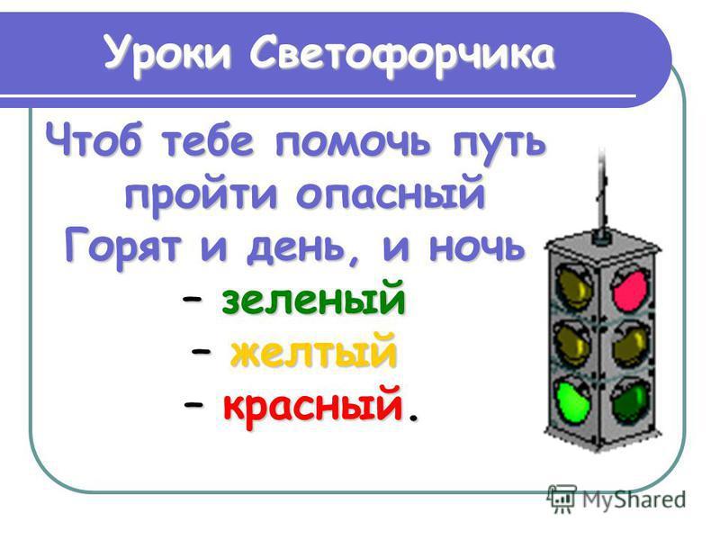 Уроки Светофорчика Чтоб тебе помочь путь пройти опасный Горят и день, и ночь – зеленый – желтый – красный.